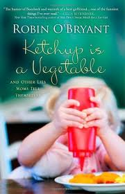 Ketchup Is A Vegetable And Other Lies Moms Tell Themselves
